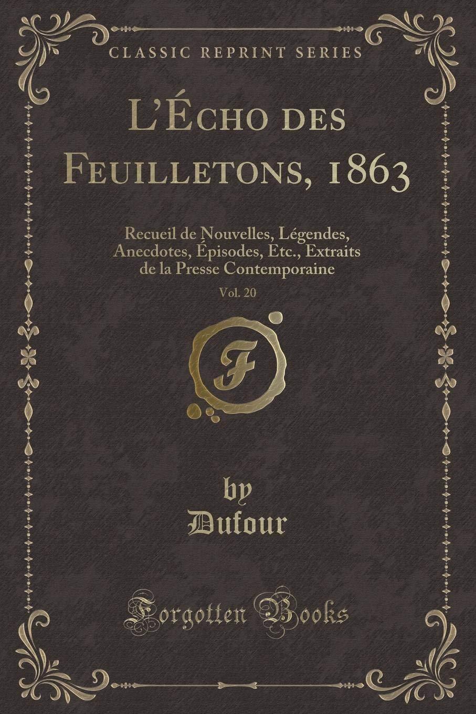 Download L'Écho des Feuilletons, 1863, Vol. 20: Recueil de Nouvelles, Légendes, Anecdotes, Épisodes, Etc., Extraits de la Presse Contemporaine (Classic Reprint) (French Edition) pdf