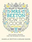 Mrs Beeton How to Cook: 220 Classic Recipes Updated for the Modern Cook