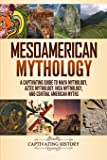 Mesoamerican Mythology: A Captivating Guide to Maya Mythology, Aztec Mythology, Inca Mythology, and Central American…