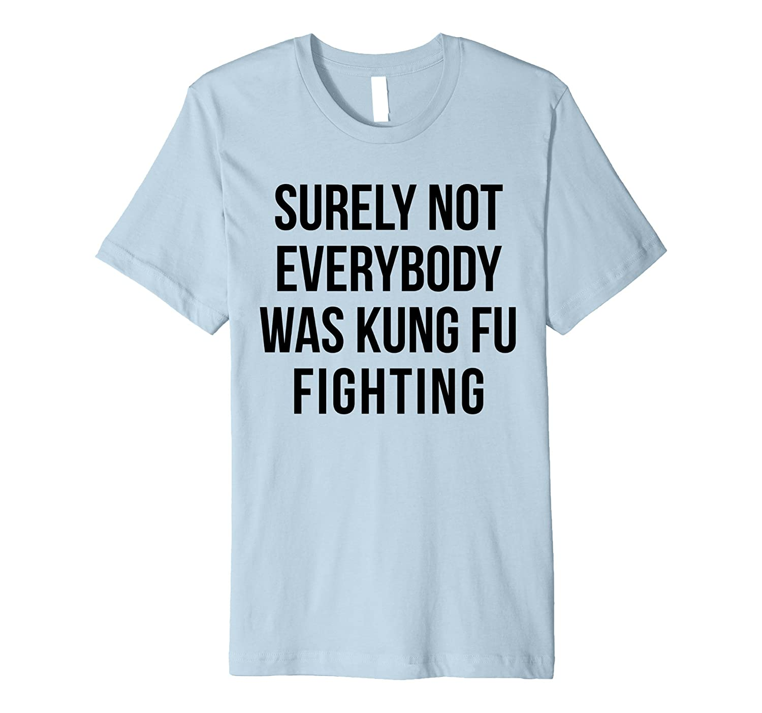 """Surely Not Everybody Was Kung Fu Fighting"" Funny T-Shirt"