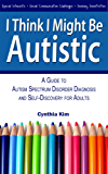 I Think I Might Be Autistic: A Guide to Autism Spectrum Disorder Diagnosis and Self-Discovery for Adults (English Edition)
