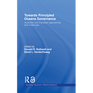 Towards Principled Oceans Governance: Australian and Canadian Approaches and Challenges (Routledge Advances in Maritime…