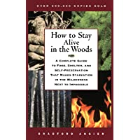 How to Stay Alive in the Woods: A Complete Guide to Food, Shelter, and Self-Preservation That Makes Starvation in the…