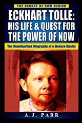Eckhart Tolle: His Life & Quest For The Power Of Now: (The Unauthorized Biography of a Modern Mystic) (The Secret of Now) Paperback