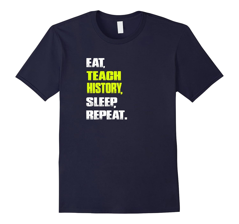 Eat, Teach History, Sleep, Repeat History Teacher Gift Shirt-BN
