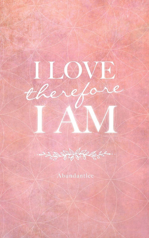 I Love, Therefore I Am: Abundantlee: 9781530014699: Amazon