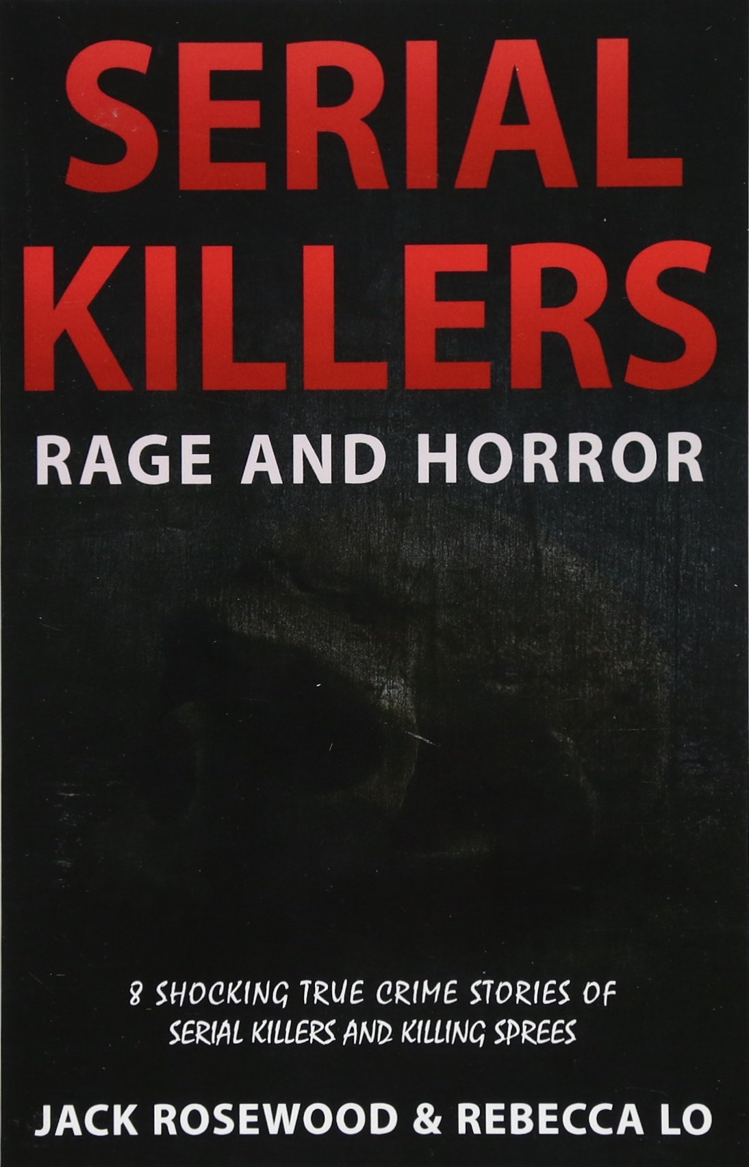 Download Serial Killers Rage and Horror: 8 Shocking True Crime Stories of Serial Killers and Killing Sprees (Serial Killers Anthology) (Volume 1) PDF