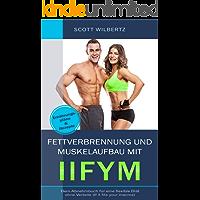 Fettverbrennung und Muskelaufbau mit IIFYM: Dein Abnehmbuch für eine flexible Diät ohne Verbote (If it fits your Macros…
