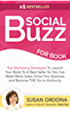 Social Buzz For Books: Top Marketing Strategies To Launch Your Book To A Bestseller So You Can Make More Sales, Grow Your Business, and Become THE Go-to Authority