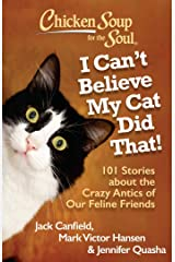 Chicken Soup for the Soul: I Can't Believe My Cat Did That!: 101 Stories about the Crazy Antics of Our Feline Friends Kindle Edition