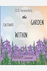 52 Weeks: Cultivate the Garden Within: Positivity Journal: Inspirational Prompts & Quotes that take 5 minutes a day Paperback