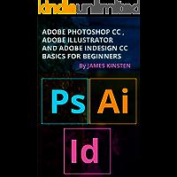 ADOBE PHOTOSHOP CC , ADOBE ILLUSTRATOR AND ADOBE INDESIGN CC BASICS FOR BEGINNERS