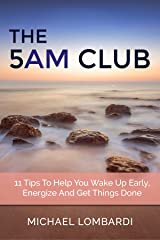 The 5 AM Club: 11 Tips To Help You Wake Up Early, Energize And Get Things Done (Getting Things Done, Productivity, Time Management) Kindle Edition