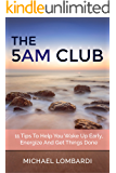 The 5 AM Club: 11 Tips To Help You Wake Up Early, Energize And Get Things Done (Getting Things Done, Productivity, Time Management)
