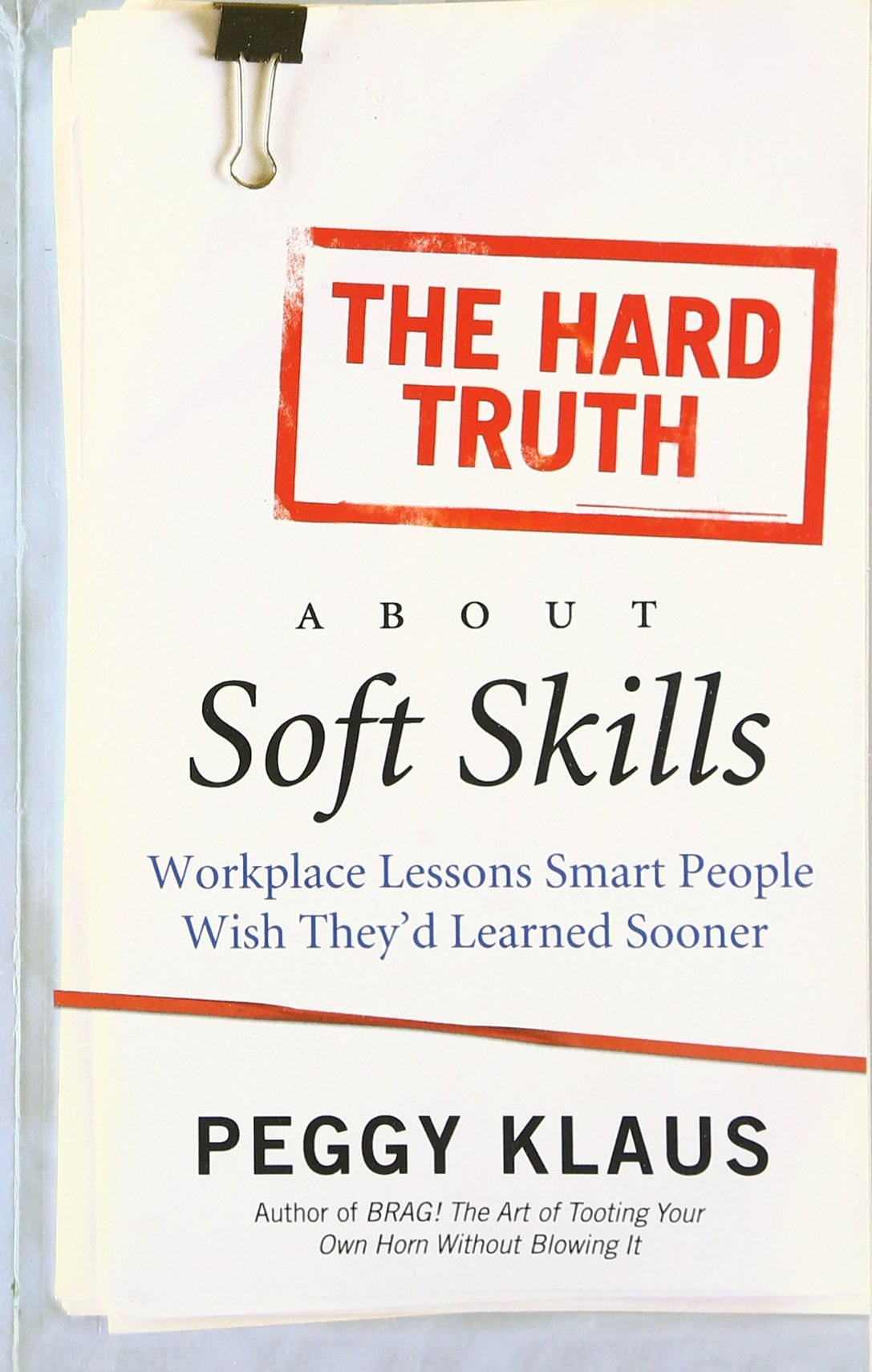 the hard truth about soft skills workplace lessons smart people the hard truth about soft skills workplace lessons smart people wish they d learned sooner peggy klaus 9780061284144 com books