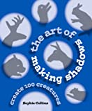 The Art of Making Shadows: Create 100 Creatures: How to Have Fun in the Dark a Complete Menagerie of Shadowgraphs