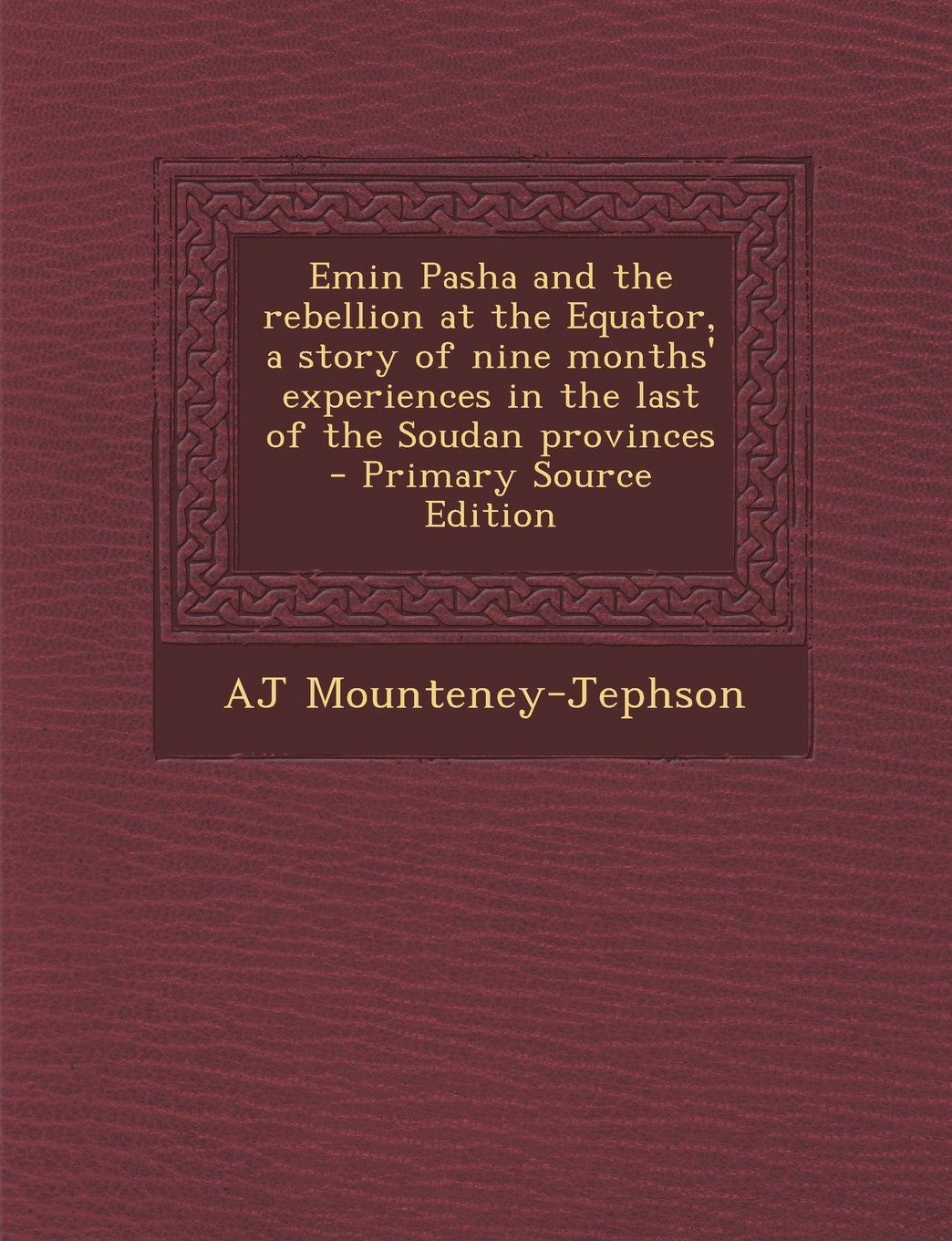 Read Online Emin Pasha and the Rebellion at the Equator, a Story of Nine Months' Experiences in the Last of the Soudan Provinces - Primary Source Edition pdf