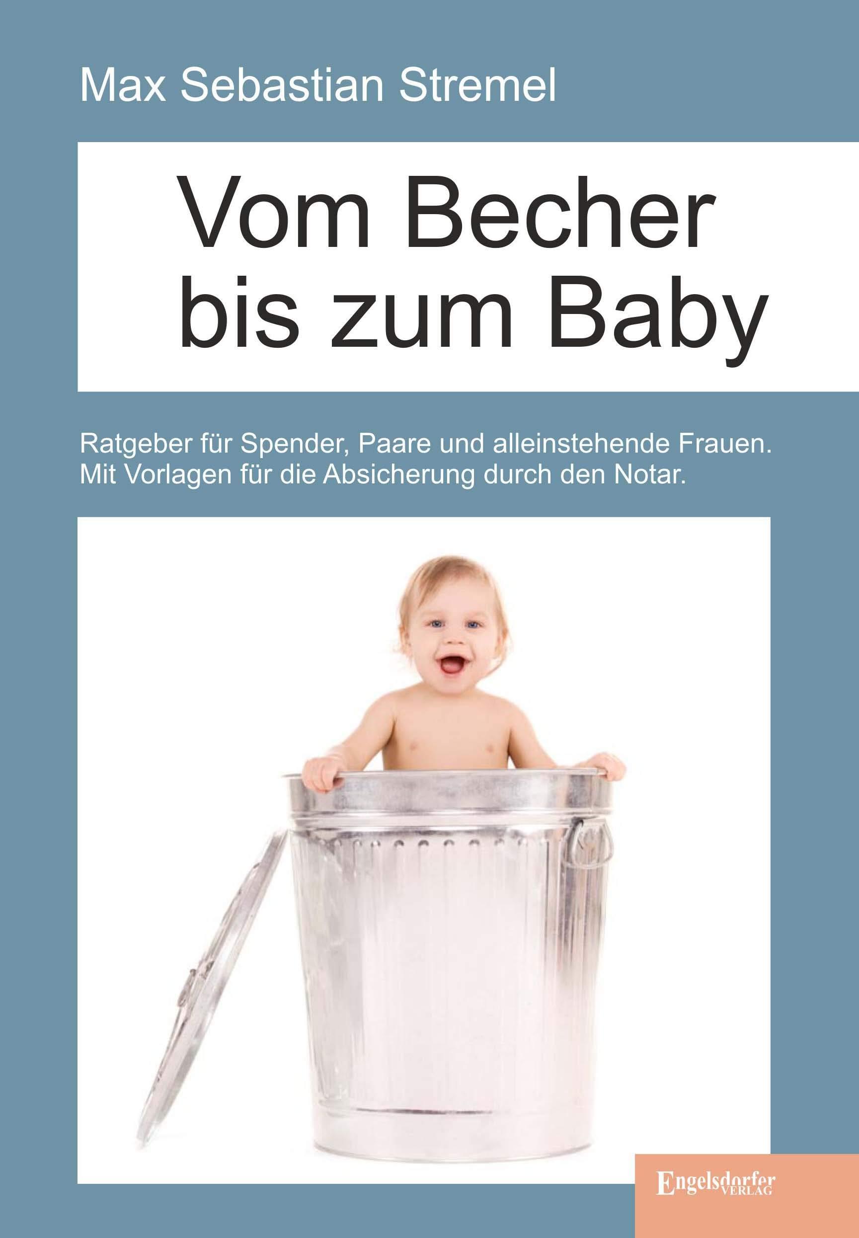 Vom Becher bis zum Baby: Ratgeber für Spender, Paare und alleinstehende Frauen. Mit Vorlagen für die Absicherung durch den Notar.