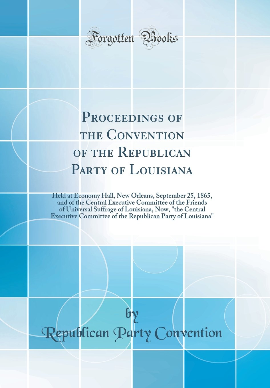 "Proceedings of the Convention of the Republican Party of Louisiana: Held at Economy Hall, New Orleans, September 25, 1865, and of the Central ... Now, ""the Central Executive Committee of t pdf epub"