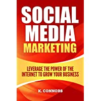 Social Media Marketing: Leverage the Power of the Internet to Grow Your Business
