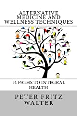 Alternative Medicine and Wellness Techniques: 14 Paths to Integral Health (Scholarly Articles Book 3)