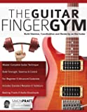 The Guitar Finger Gym: Build stamina, coordination and dexterity on the guitar (Guitar Technique)