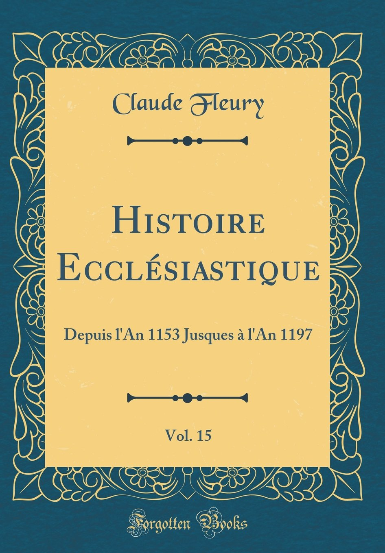 Read Online Histoire Ecclésiastique, Vol. 15: Depuis l'An 1153 Jusques à l'An 1197 (Classic Reprint) (French Edition) pdf epub