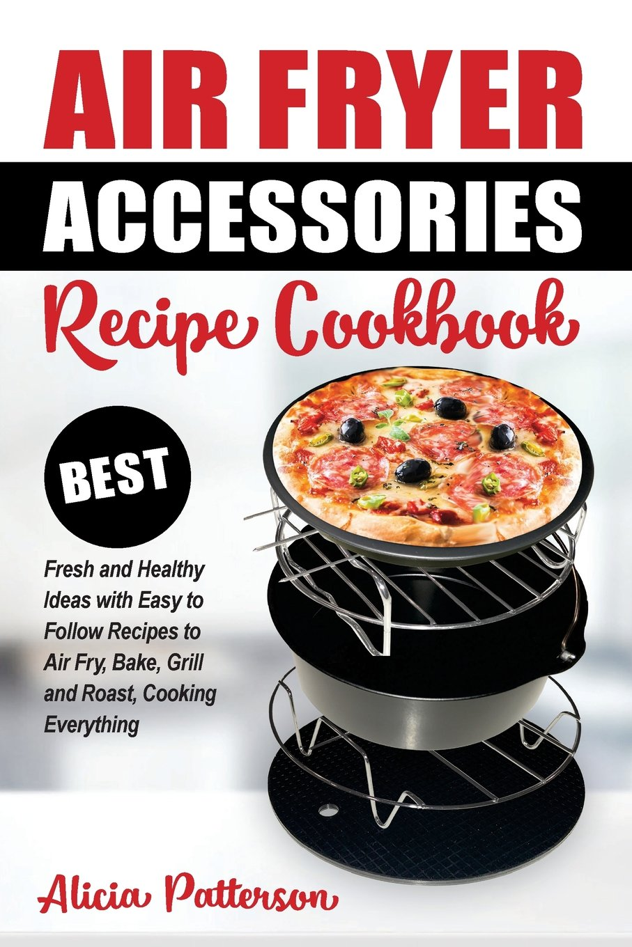 Air Fryer Accessories Recipe Cookbook: Best Fresh and Healthy Ideas with  Easy to Follow Recipes to Air Fry, Bake, Grill and Roast, Cooking Everything  (Best ...