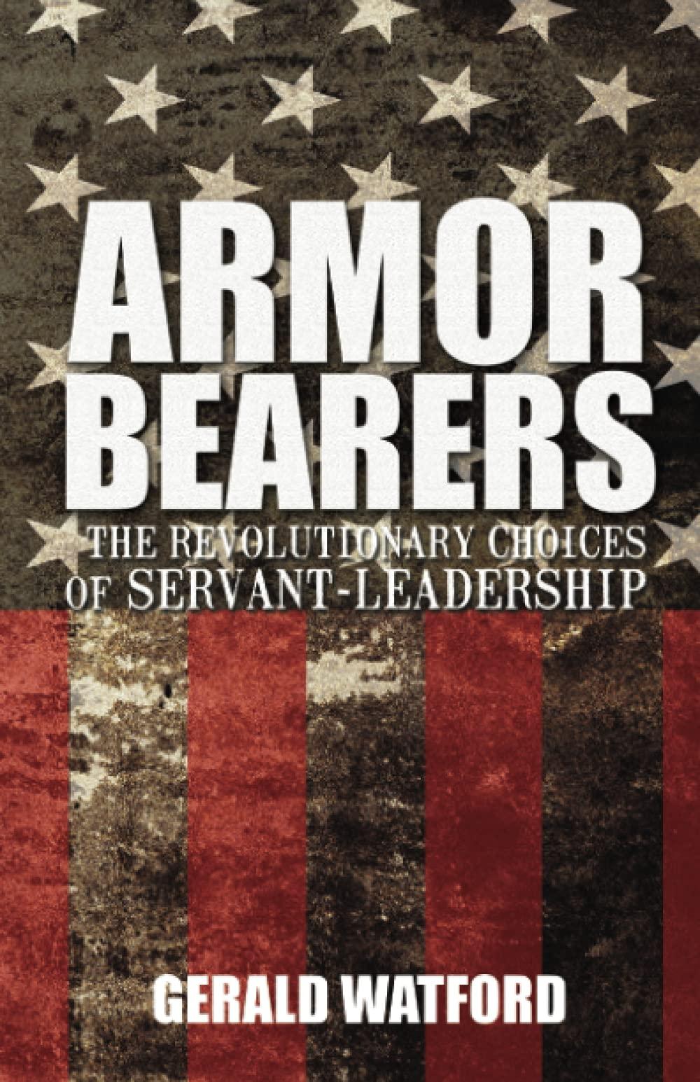 Armorbearers: The Revolutionary Choices of Servant-Leadership: Watford, Gerald: 9781620202999: Amazon.com: Books