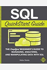 SQL QuickStart Guide: The Simplified Beginner's Guide to Managing, Analyzing, and Manipulating Data With SQL Kindle Edition