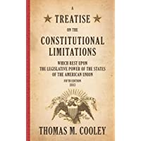 A Treatise on the Constitutional Limitations which Rest Upon the Legislative Power of the States of the American Union: Fifth Edition (1883)
