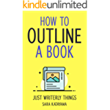 How to Outline a Book: Stop Writer's Block and Create Your Dream Story From The Ground-Up With Powerful Planning…