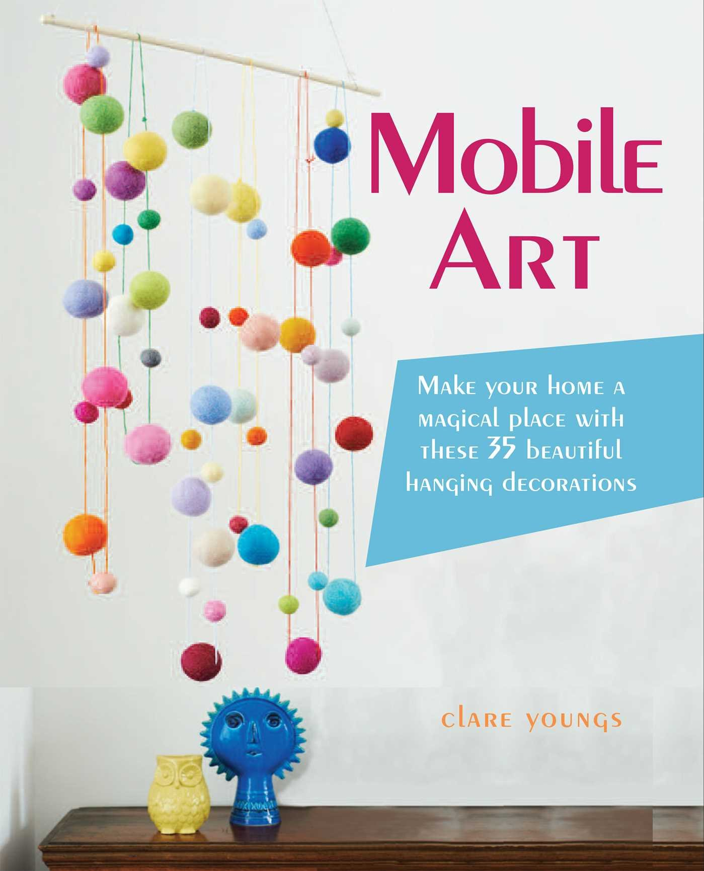 Mobile Art Make Your Home A Magical Place With These 35 Beautiful Hanging Decorations Clare Youngs 9781782492092 Amazon Com Books