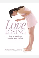 Love Losing: The Secret to Weight Loss is Learning to Love Your Body Kindle Edition