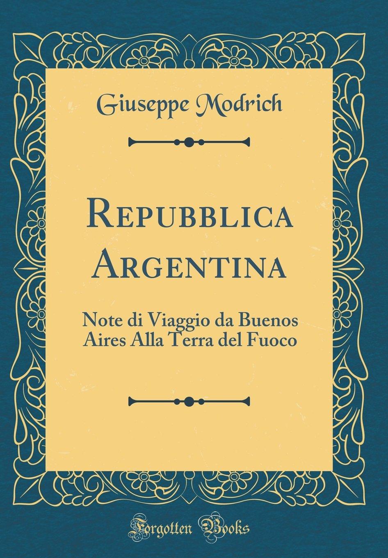 Repubblica Argentina: Note di Viaggio da Buenos Aires Alla Terra del Fuoco (Classic Reprint) (Italian Edition)