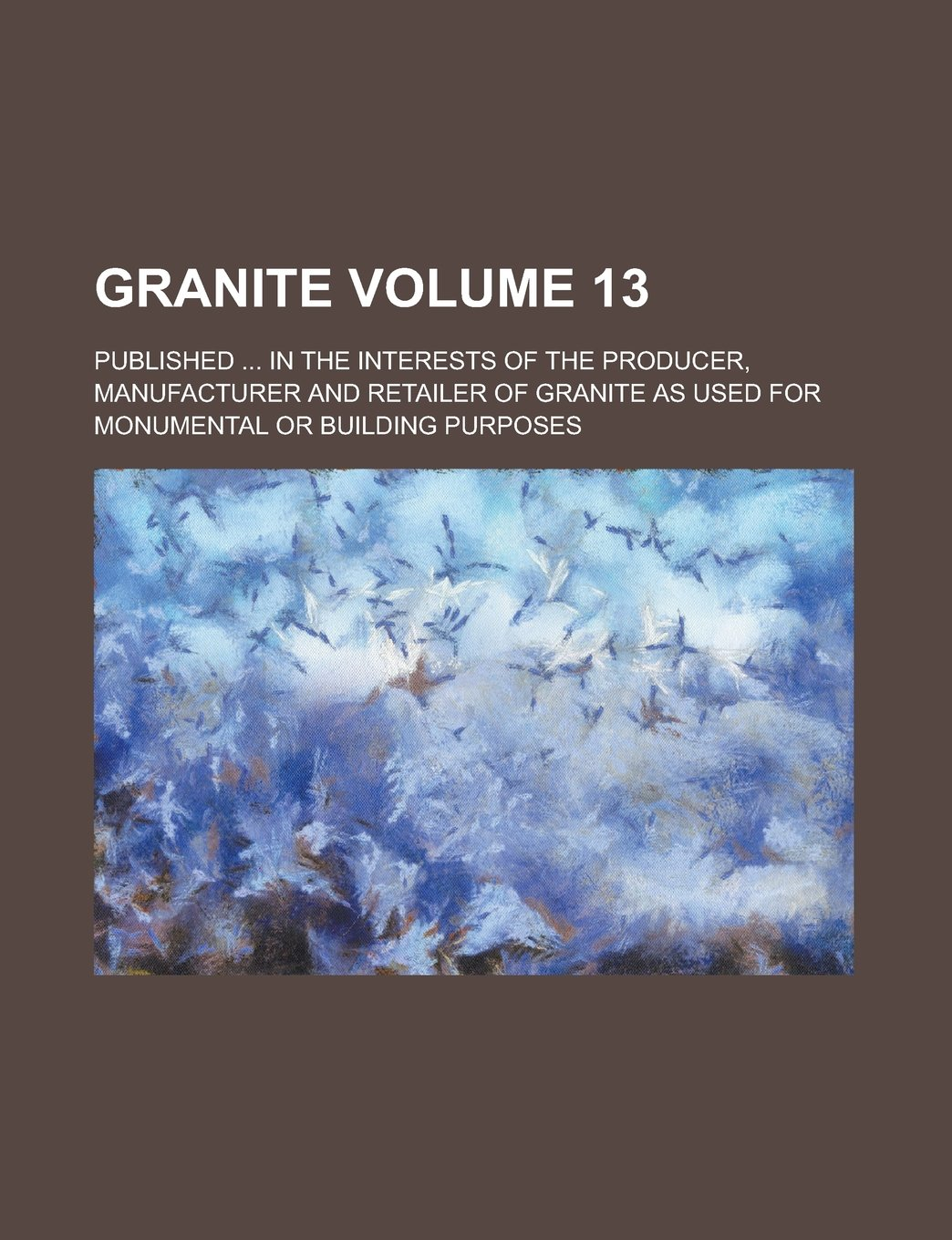Granite; Published ... in the interests of the producer, manufacturer and retailer of granite as used for monumental or building purposes Volume 13 ...