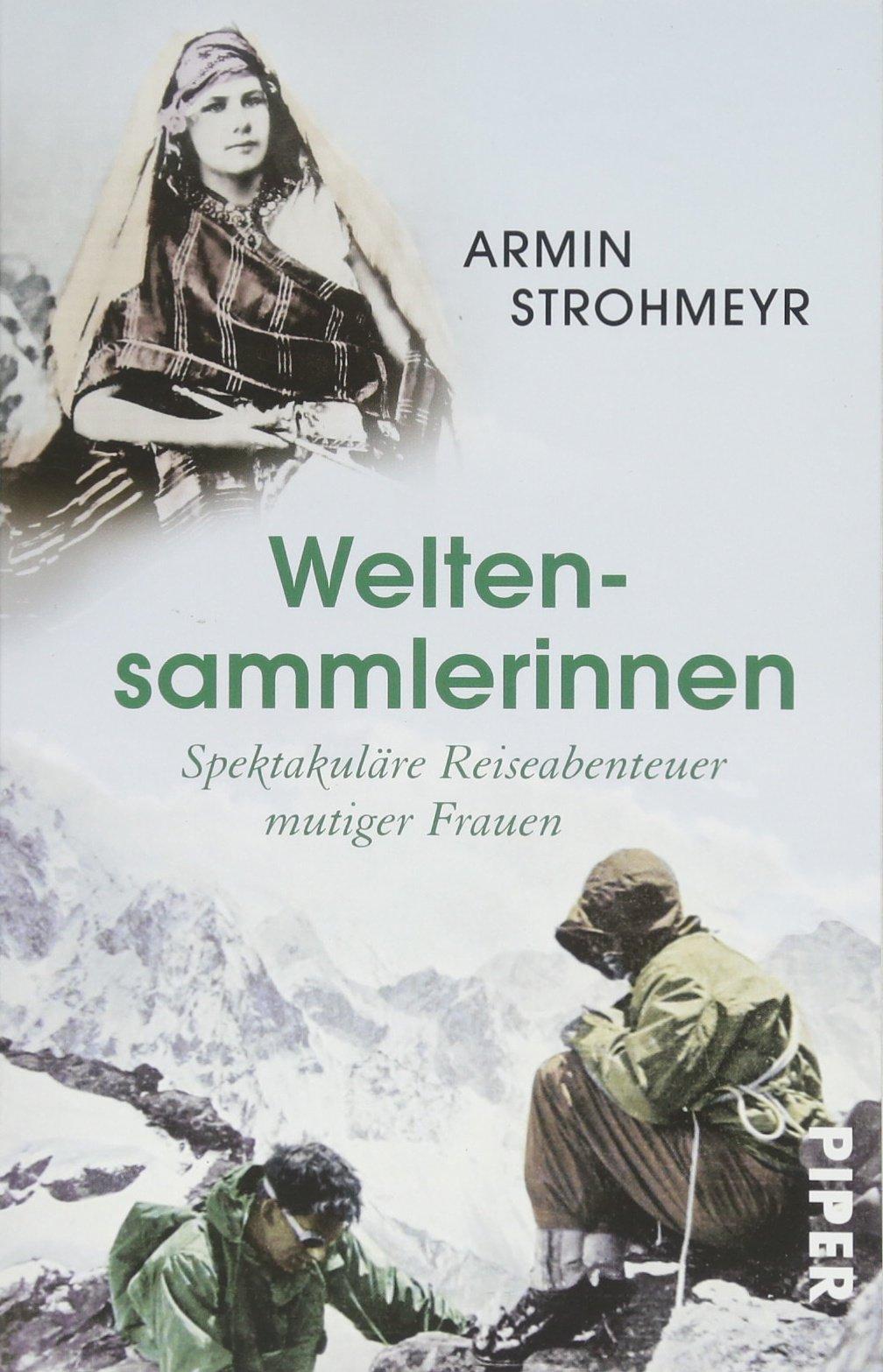 Weltensammlerinnen: Spektakuläre Reiseabenteuer mutiger Frauen Taschenbuch – 1. Juni 2018 Armin Strohmeyr Piper Taschenbuch 3492309666 Reiseberichte / Welt gesamt