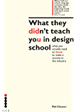 What they didn't teach you in design school: What you actually need to know to make a success in the industry (What They Didn't Teach You In School Book 1)