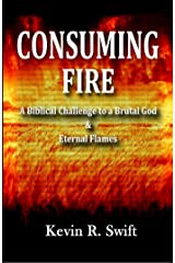 Consuming Fire: A Biblical Challenge to a Brutal God and Eternal Flames Kindle Edition