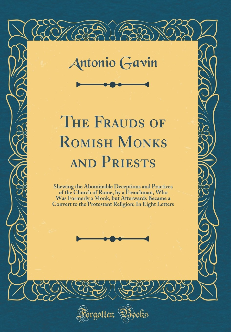 Read Online The Frauds of Romish Monks and Priests: Shewing the Abominable Deceptions and Practices of the Church of Rome, by a Frenchman, Who Was Formerly a ... Religion; In Eight Letters (Classic Reprint) pdf epub