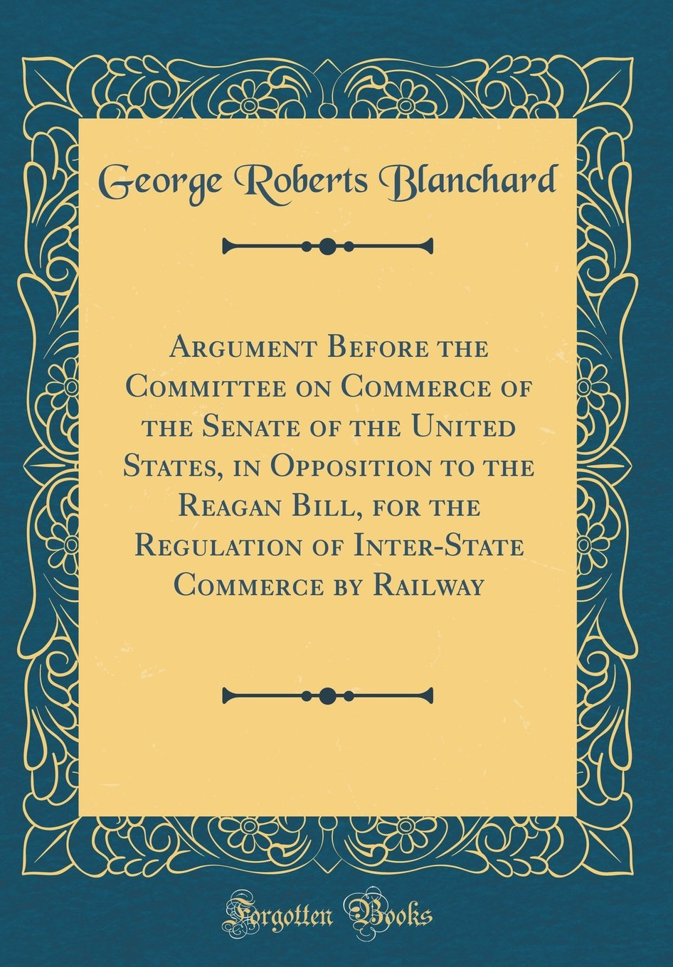 Read Online Argument Before the Committee on Commerce of the Senate of the United States, in Opposition to the Reagan Bill, for the Regulation of Inter-State Commerce by Railway (Classic Reprint) pdf
