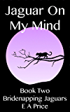 Jaguar On My Mind: Book Two - Bridenapping Jaguars