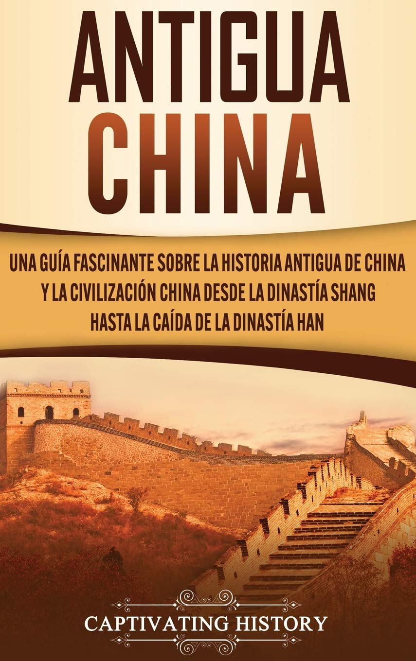Antigua China: Una guía fascinante sobre la historia antigua de China y la civilización china desde la dinastía Shang hasta la caída de la dinastía Han: Amazon.es: History, Captivating: Libros