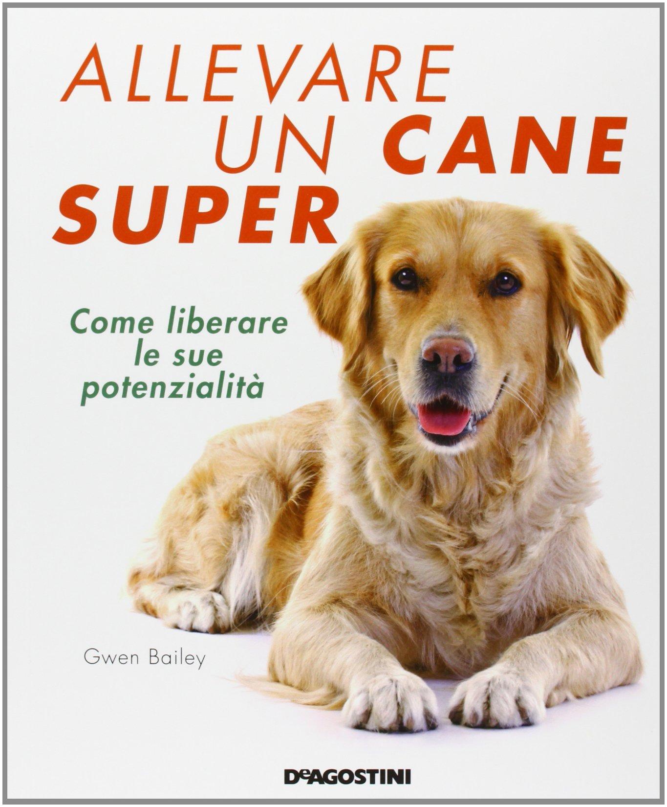 Allevare un cane super. Come liberare le sue potenzialità Copertina flessibile – 12 set 2013 Gwen Bailey C. Silipigni De Agostini 8841893389