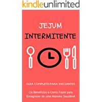 Jejum Intermitente: Os Benefícios e Como Fazer a Dieta do Jejum Intermitente e Emagrecer de uma Maneira Saudável - Como Funciona o Jejum Intermitente: Tudo Sobre Jejum Intermitente em um Único Livro