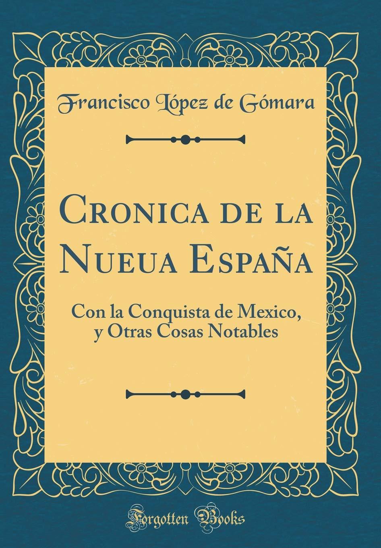 Cronica de la Nueua España: Con la Conquista de Mexico, y Otras Cosas Notables Classic Reprint: Amazon.es: Gómara, Francisco López de: Libros