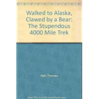 Walked to Alaska, Clawed by a Bear: The Stupendous 4000 Mile Trek