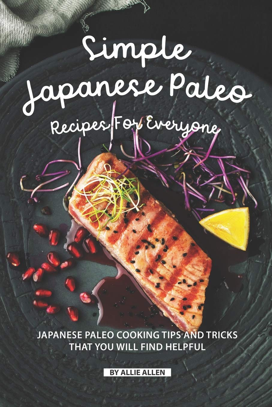 Simple Japanese Paleo Recipes for Everyone: Japanese Paleo Cooking Tips and Tricks That You Will Find Helpful