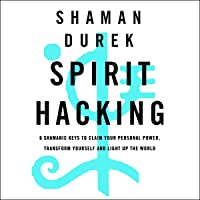 Spirit Hacking: Six Shamanic Keys to Reclaim Your Personal Power, Transform Yourself, and Light Up the World
