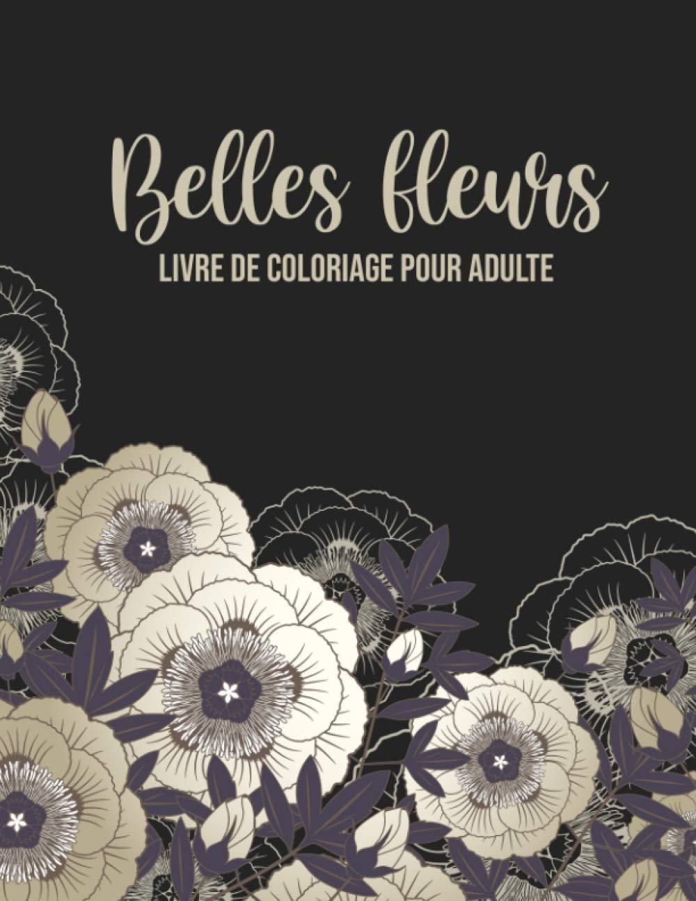 Amazon Com Belles Fleurs Livre De Coloriage Pour Adulte Un Livre De Coloriage Pour Adultes Avec Des Bouquets Des Fleurs Des Couronnes Des Tourbillons Des Et Bien Plus Encore French Edition